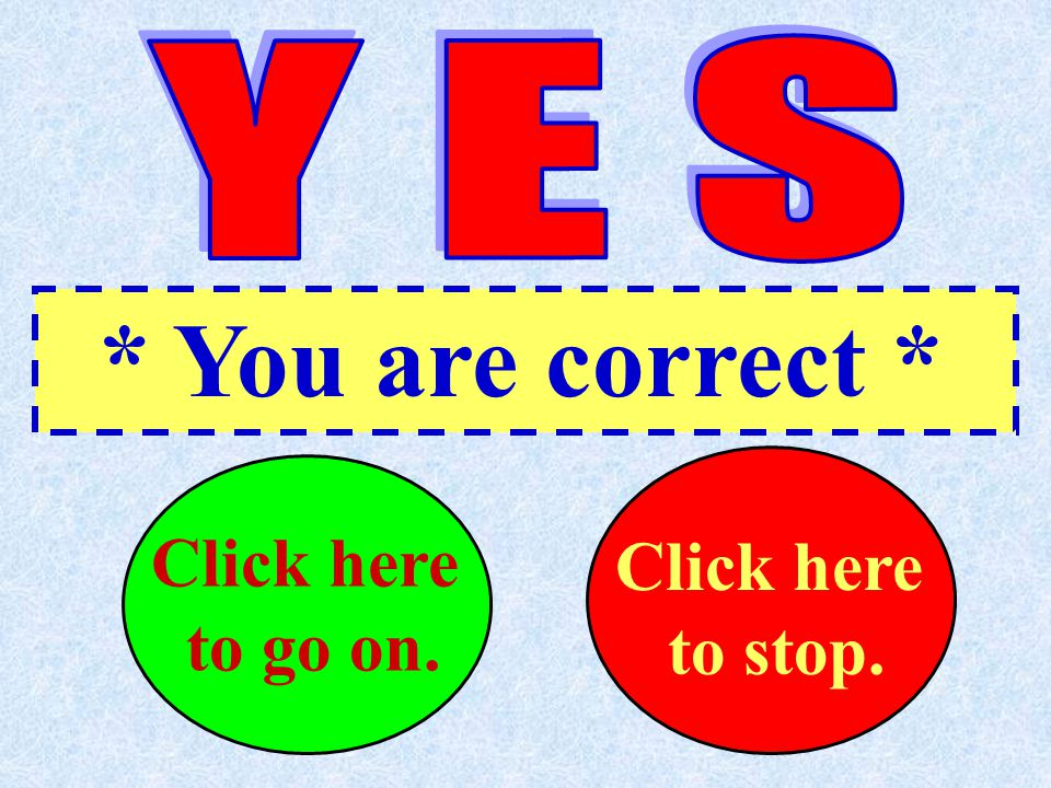 * You are correct * Click here ..to go on. Click here ...to stop.
