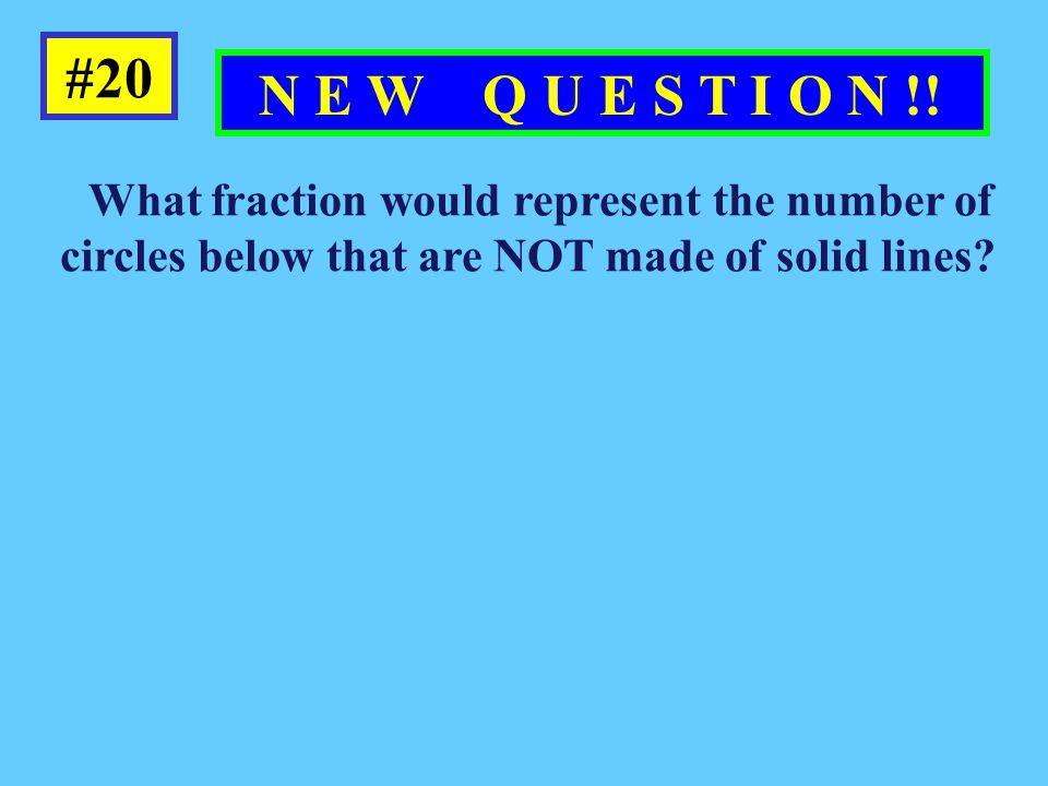 #20 N E W Q U E S T I O N !! What fraction would represent the number of circles below that are NOT made of solid lines