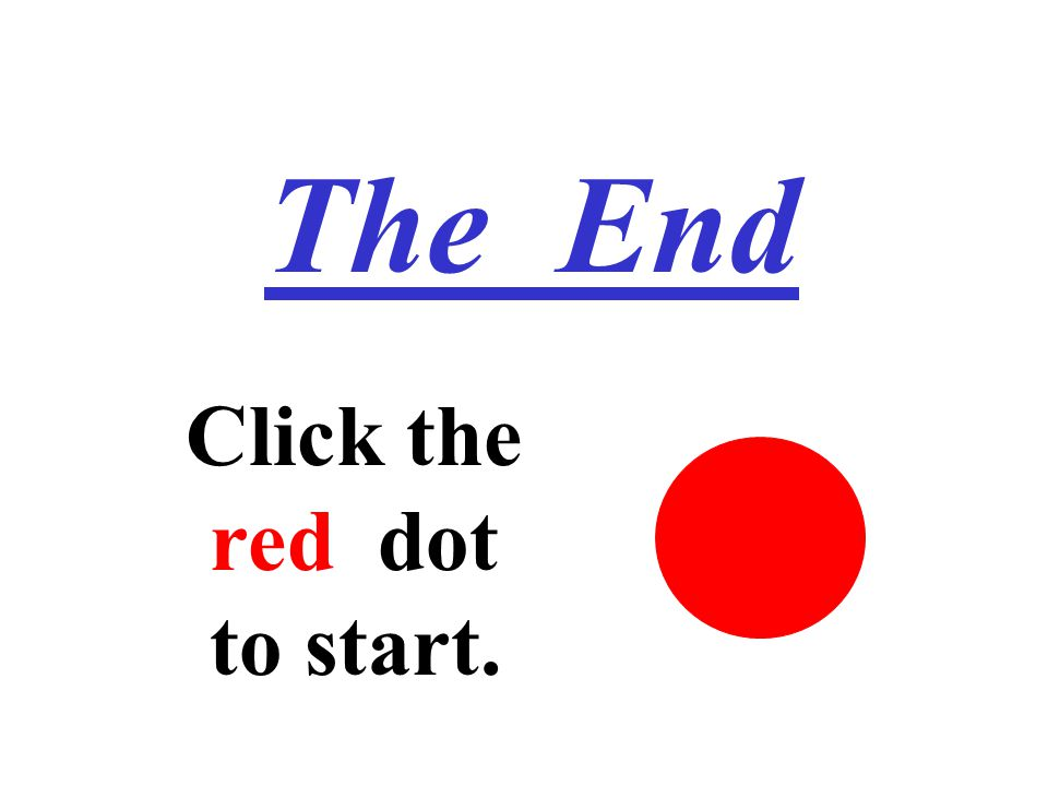 The End Click the ired dot ito start.