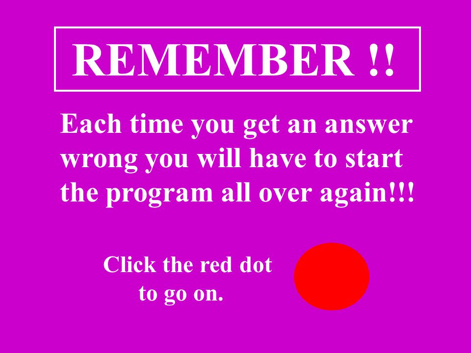 REMEMBER !. Each time you get an answer wrong you will have to start the program all over again!!.