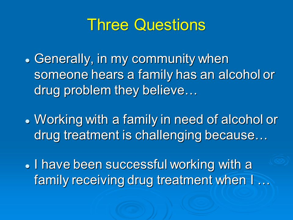 Three Questions Generally, in my community when someone hears a family has an alcohol or drug problem they believe…