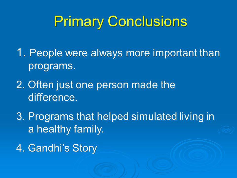 Primary Conclusions 1. People were always more important than programs. 2. Often just one person made the difference.