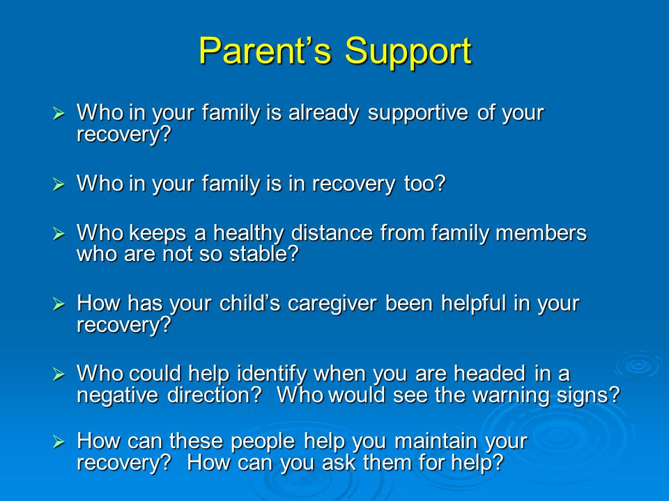 Parent's Support Who in your family is already supportive of your recovery Who in your family is in recovery too