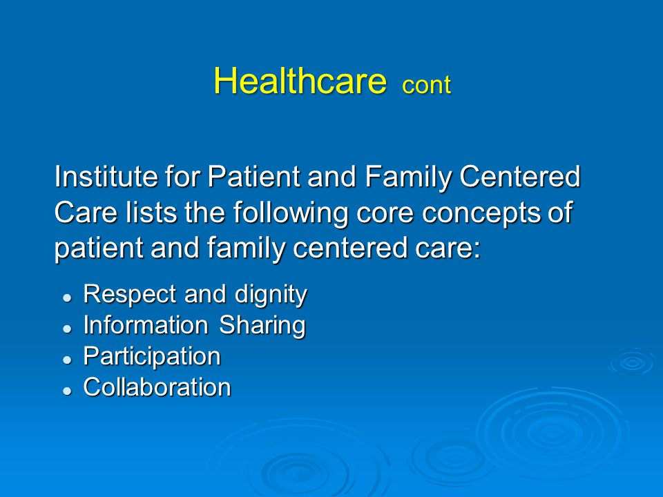Healthcare cont Institute for Patient and Family Centered Care lists the following core concepts of patient and family centered care: