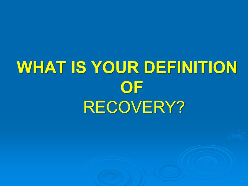 WHAT IS YOUR DEFINITION OF RECOVERY