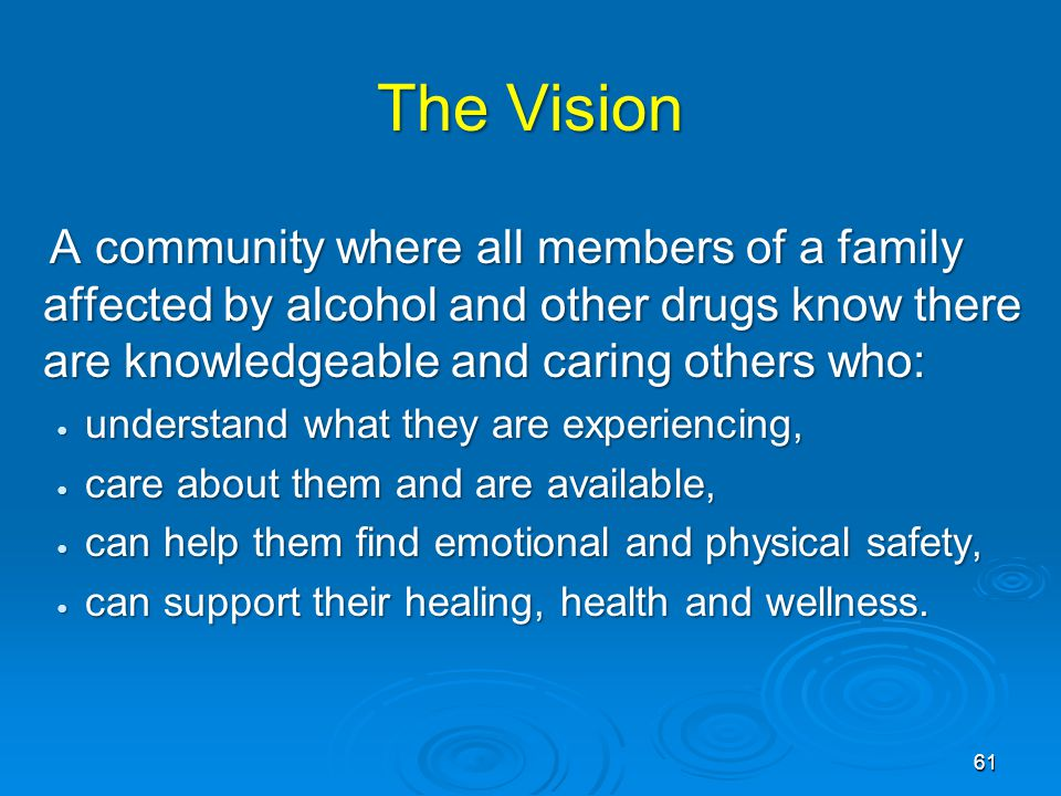 The Vision A community where all members of a family affected by alcohol and other drugs know there are knowledgeable and caring others who: