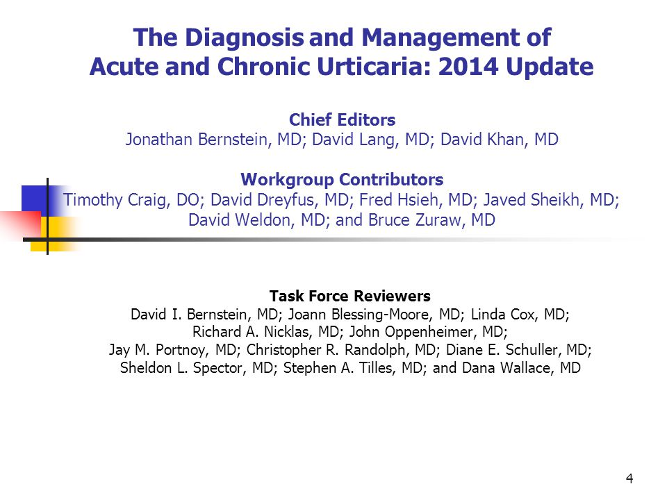 The Diagnosis and Management of Acute and Chronic Urticaria: 2014 Update Chief Editors Jonathan Bernstein, MD; David Lang, MD; David Khan, MD Workgroup Contributors Timothy Craig, DO; David Dreyfus, MD; Fred Hsieh, MD; Javed Sheikh, MD; David Weldon, MD; and Bruce Zuraw, MD