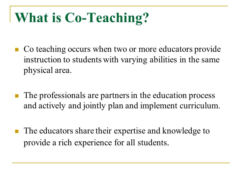 What is Co-Teaching Co teaching occurs when two or more educators provide instruction to students with varying abilities in the same physical area.