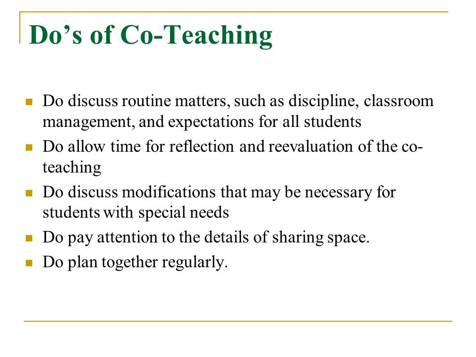 Do's of Co-Teaching Do discuss routine matters, such as discipline, classroom management, and expectations for all students.