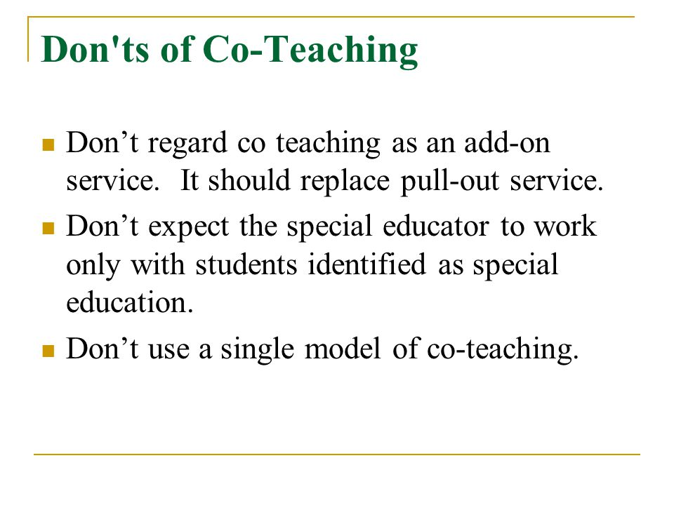 Don ts of Co-Teaching Don't regard co teaching as an add-on service. It should replace pull-out service.