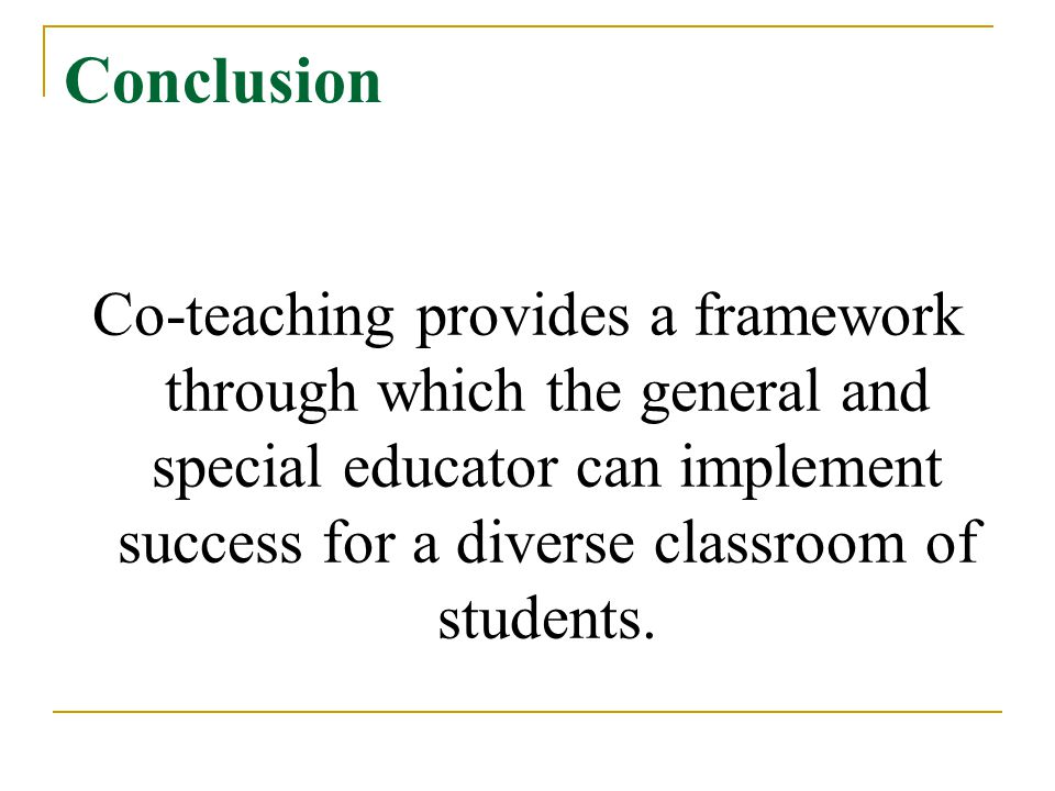 Conclusion Co-teaching provides a framework through which the general and special educator can implement success for a diverse classroom of students.