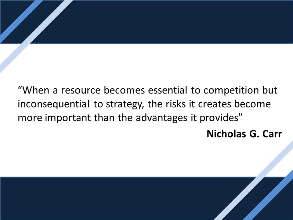 When a resource becomes essential to competition but inconsequential to strategy, the risks it creates become more important than the advantages it provides Nicholas G.