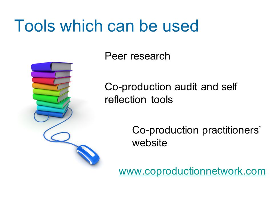 Tools which can be used Peer research Co-production audit and self reflection tools Co-production practitioners' website www.coproductionnetwork.com