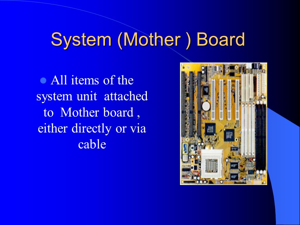 System (Mother ) Board All items of the system unit attached to Mother board , either directly or via cable.