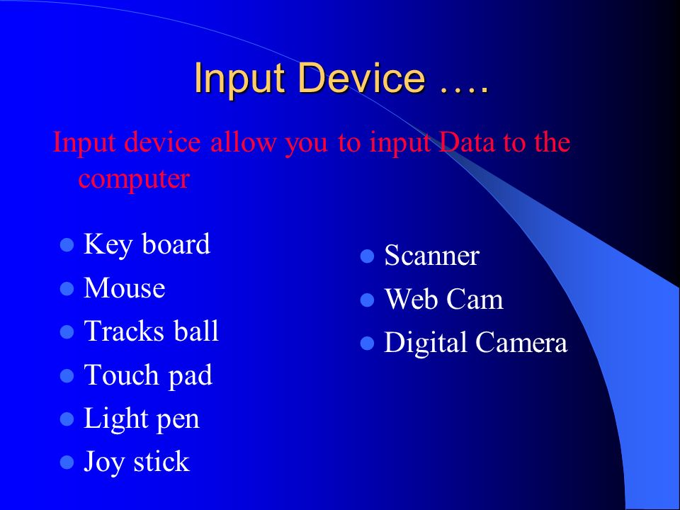 Input Device …. Input device allow you to input Data to the computer