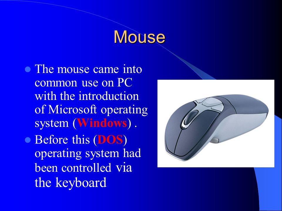 Mouse The mouse came into common use on PC with the introduction of Microsoft operating system (Windows) .