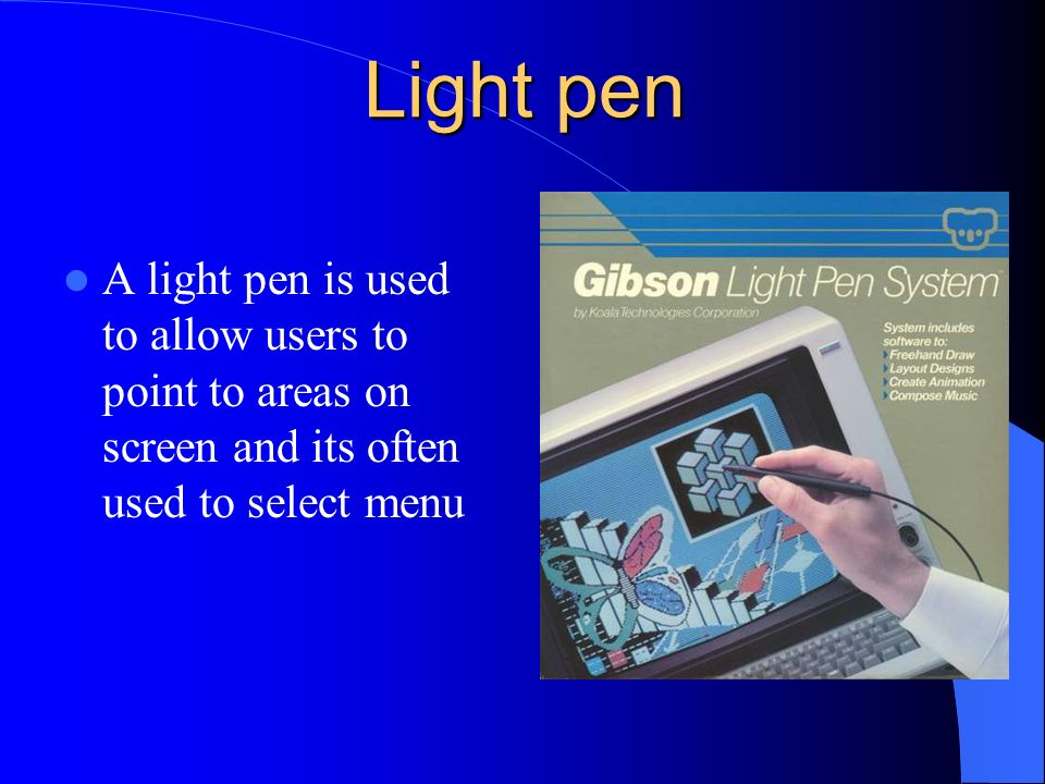 Light pen A light pen is used to allow users to point to areas on screen and its often used to select menu.
