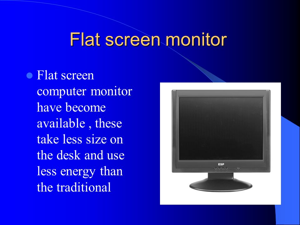 Flat screen monitor Flat screen computer monitor have become available , these take less size on the desk and use less energy than the traditional.
