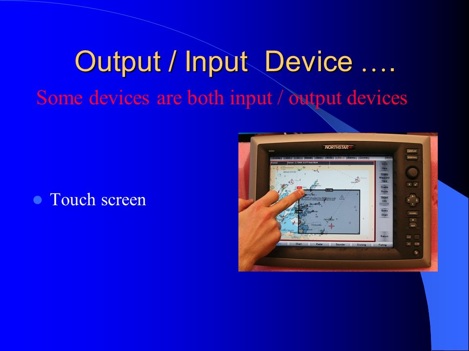 Output / Input Device …. Some devices are both input / output devices
