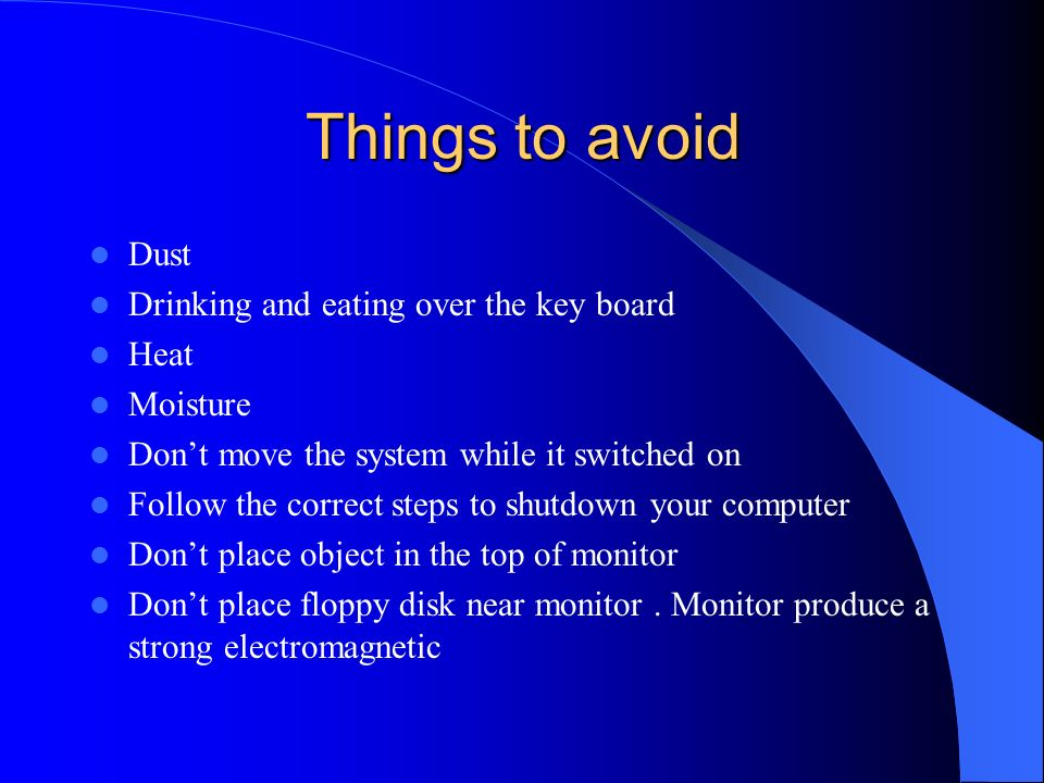 Things to avoid Dust Drinking and eating over the key board Heat