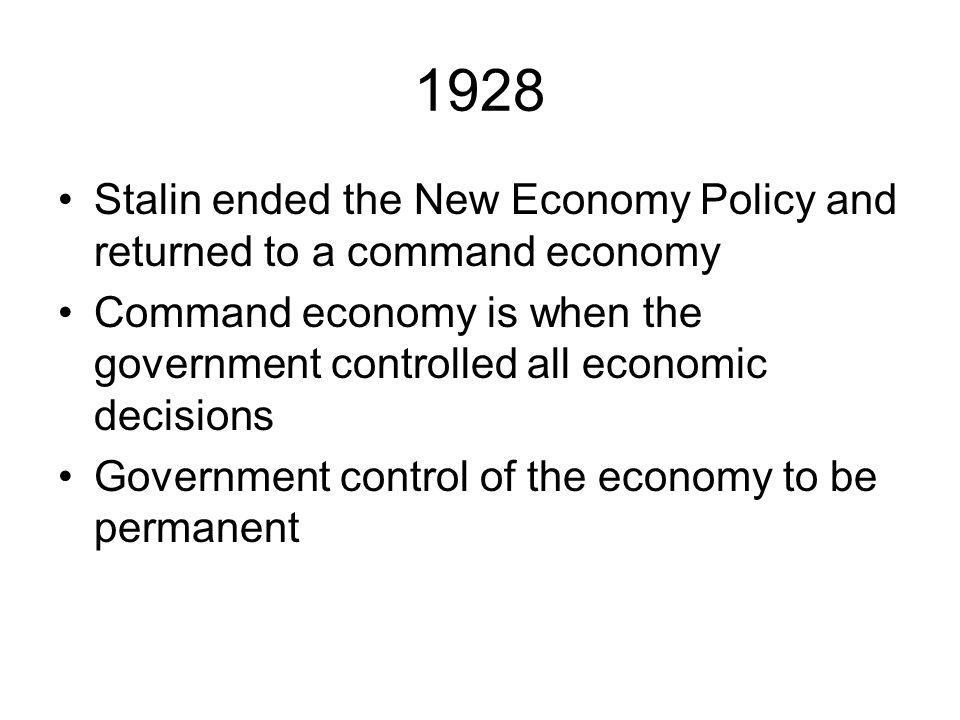 1928 Stalin ended the New Economy Policy and returned to a command economy. Command economy is when the government controlled all economic decisions.