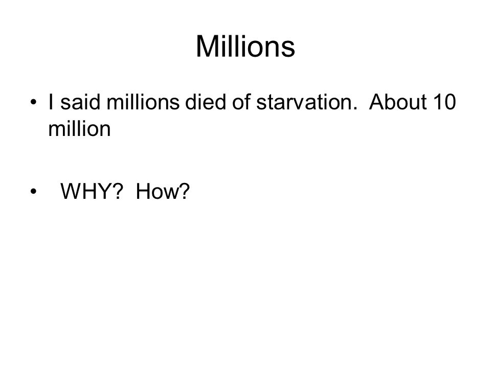 Millions I said millions died of starvation. About 10 million