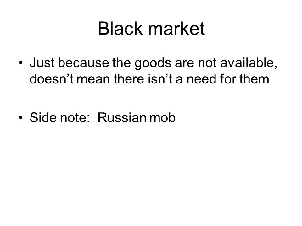 Black market Just because the goods are not available, doesn't mean there isn't a need for them.
