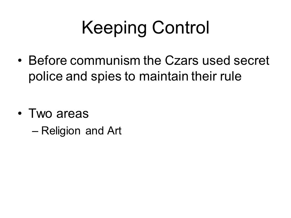 Keeping Control Before communism the Czars used secret police and spies to maintain their rule. Two areas.