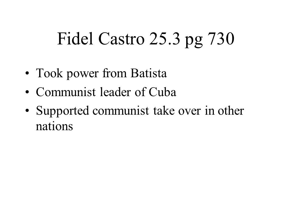 Fidel Castro 25.3 pg 730 Took power from Batista