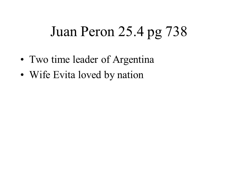 Juan Peron 25.4 pg 738 Two time leader of Argentina