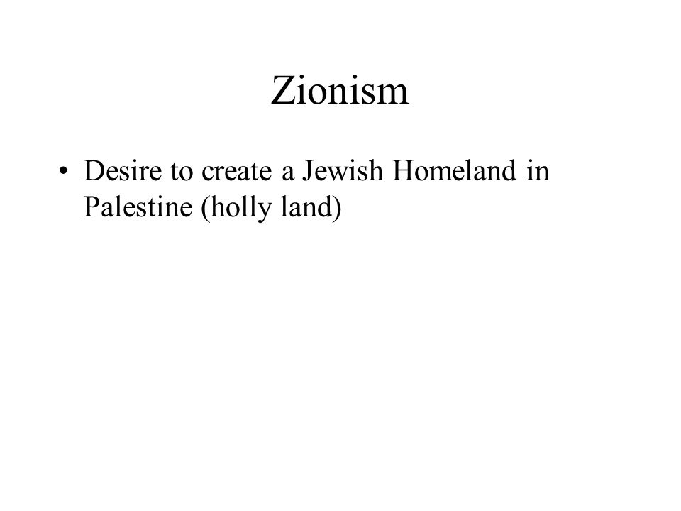 Zionism Desire to create a Jewish Homeland in Palestine (holly land)