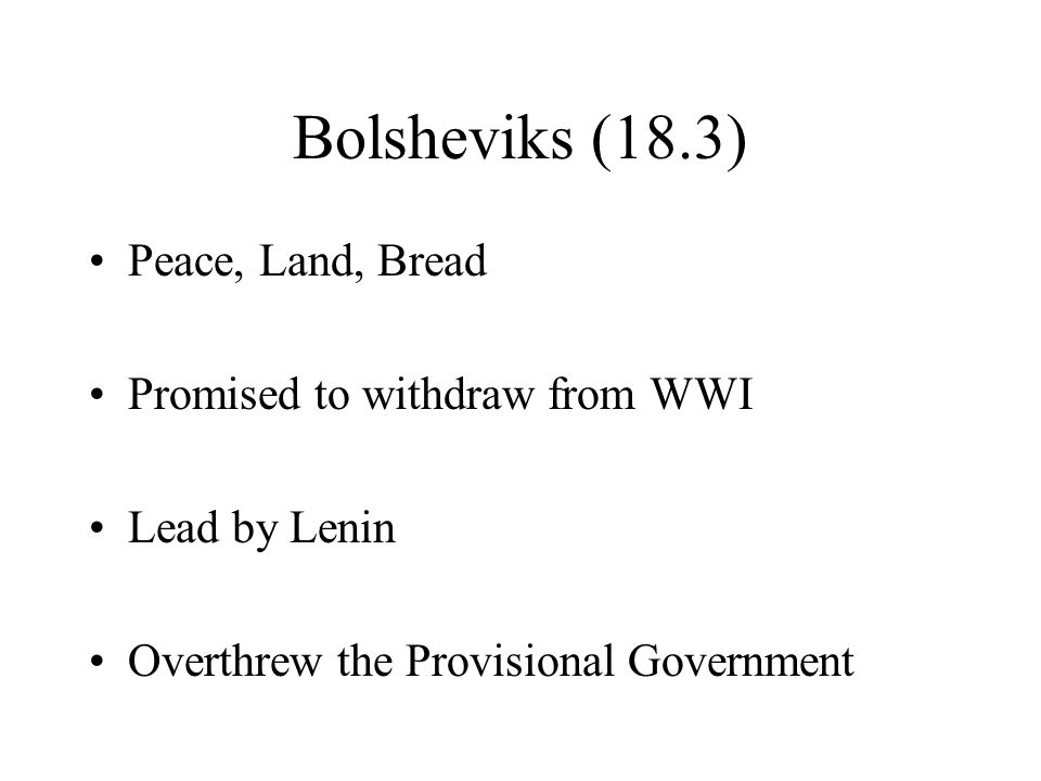 Bolsheviks (18.3) Peace, Land, Bread Promised to withdraw from WWI