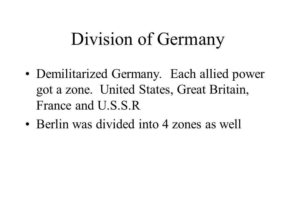 Division of Germany Demilitarized Germany. Each allied power got a zone. United States, Great Britain, France and U.S.S.R.