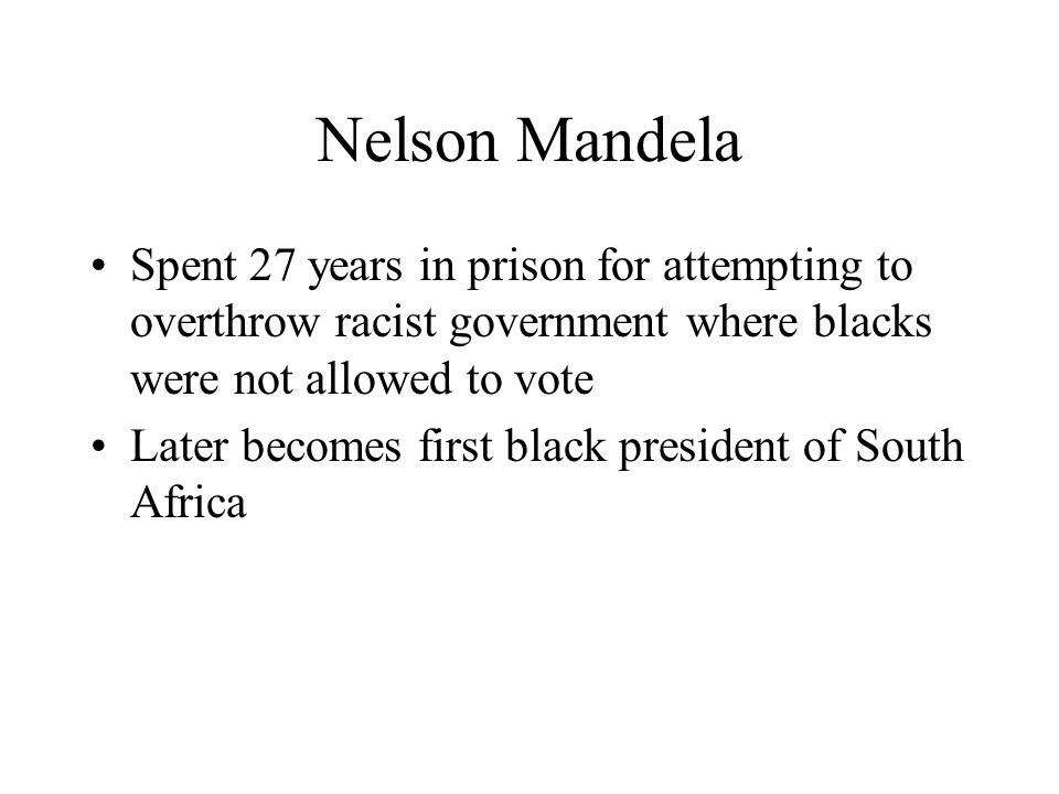 Nelson Mandela Spent 27 years in prison for attempting to overthrow racist government where blacks were not allowed to vote.