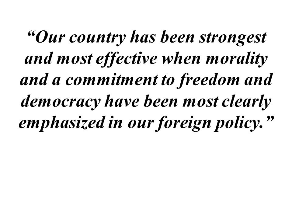 Our country has been strongest and most effective when morality and a commitment to freedom and democracy have been most clearly emphasized in our foreign policy.