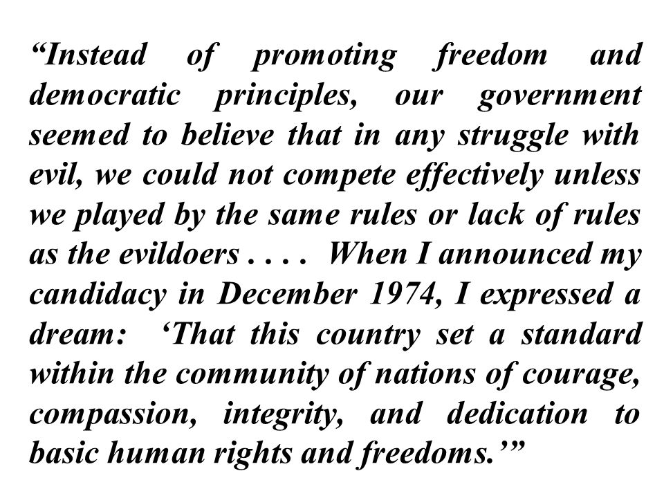 Instead of promoting freedom and democratic principles, our government seemed to believe that in any struggle with evil, we could not compete effectively unless we played by the same rules or lack of rules as the evildoers .