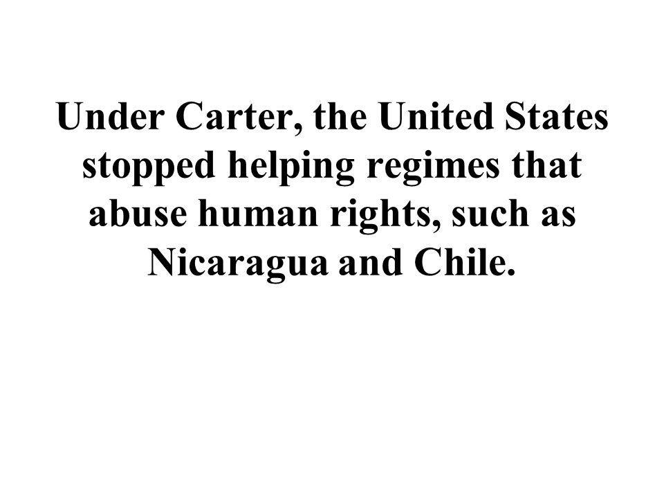Under Carter, the United States stopped helping regimes that abuse human rights, such as Nicaragua and Chile.