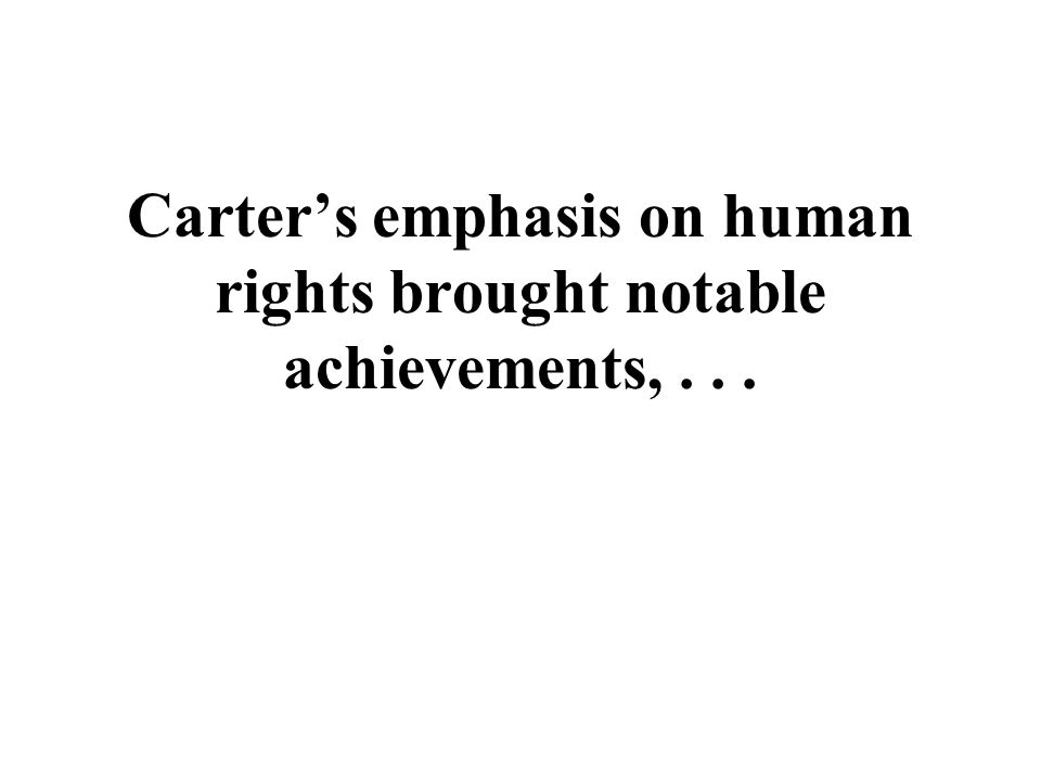 Carter's emphasis on human rights brought notable achievements, . . .