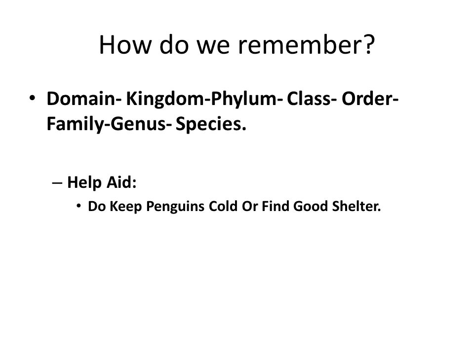 How do we remember. Domain- Kingdom-Phylum- Class- Order-Family-Genus- Species.