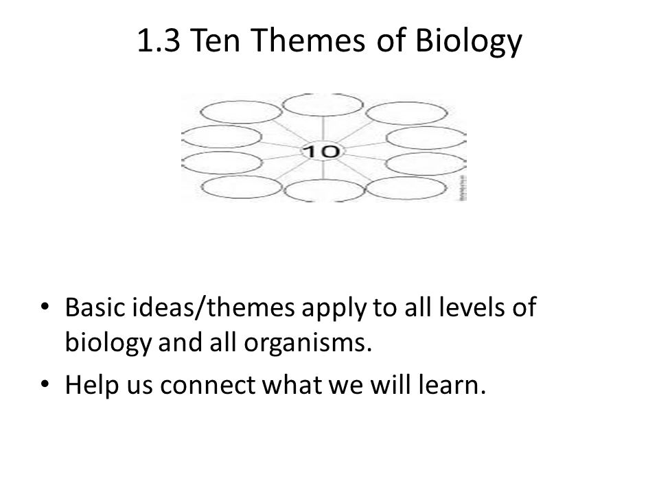 1.3 Ten Themes of Biology Basic ideas/themes apply to all levels of biology and all organisms.