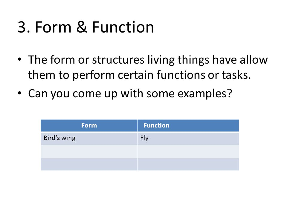 3. Form & Function The form or structures living things have allow them to perform certain functions or tasks.