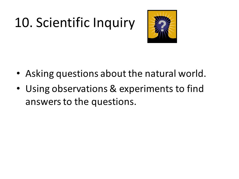 10. Scientific Inquiry Asking questions about the natural world.
