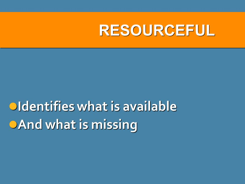 RESOURCEFUL Identifies what is available And what is missing