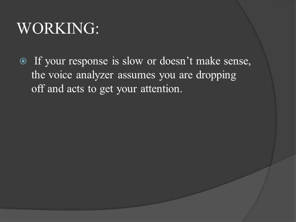 WORKING: If your response is slow or doesn't make sense, the voice analyzer assumes you are dropping off and acts to get your attention.