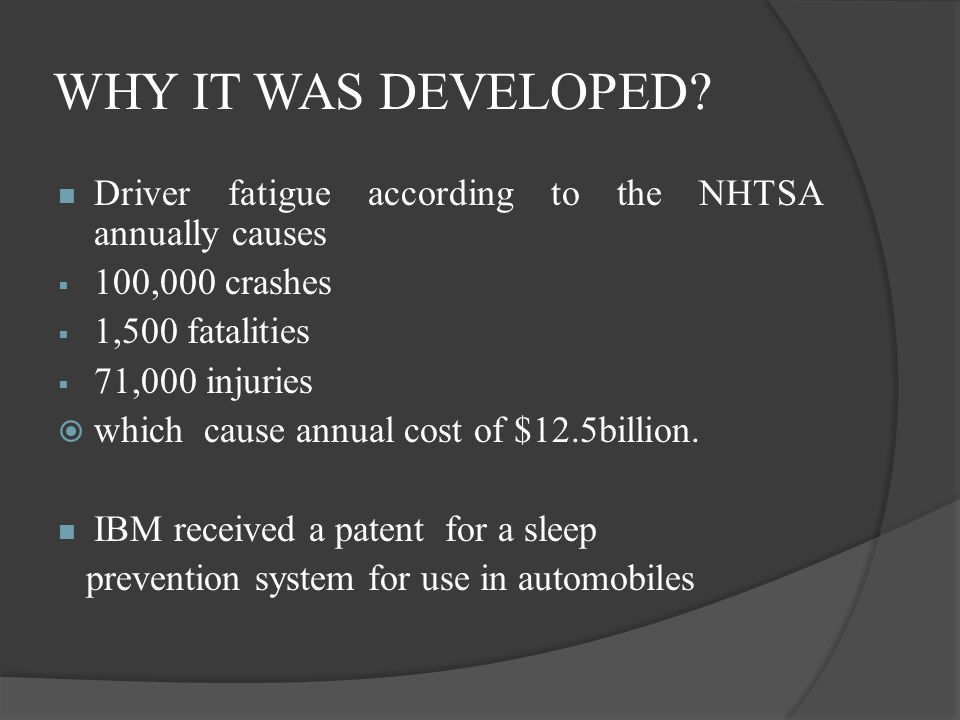 WHY IT WAS DEVELOPED Driver fatigue according to the NHTSA annually causes. 100,000 crashes. 1,500 fatalities.