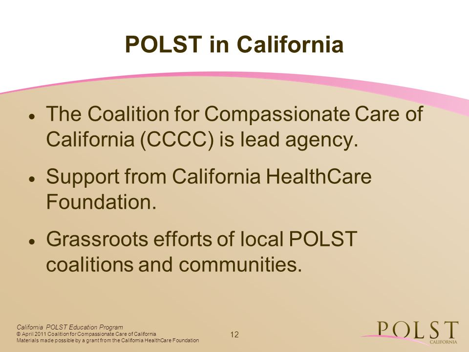 POLST in California The Coalition for Compassionate Care of California (CCCC) is lead agency. Support from California HealthCare Foundation.