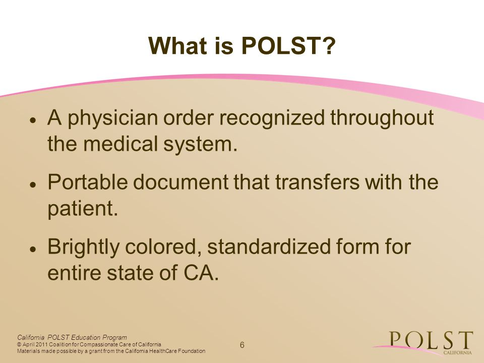 What is POLST A physician order recognized throughout the medical system. Portable document that transfers with the patient.