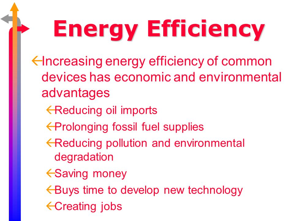 Energy Efficiency Increasing energy efficiency of common devices has economic and environmental advantages.