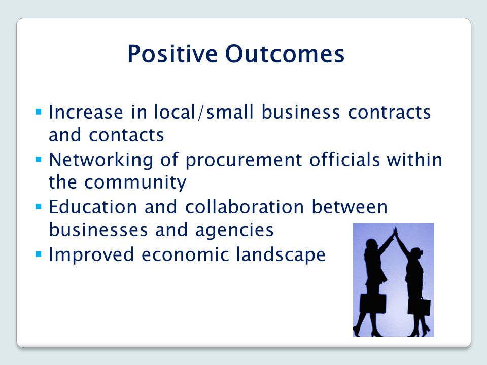 Positive Outcomes Increase in local/small business contracts and contacts. Networking of procurement officials within the community.