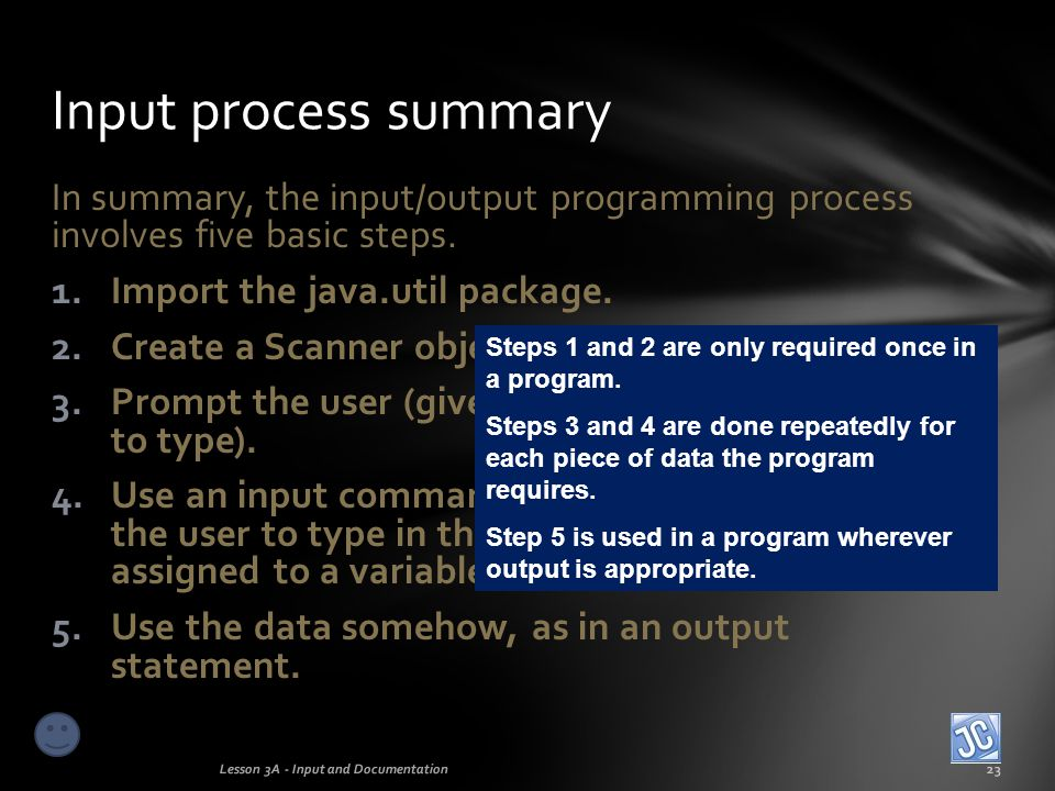 Input process summary In summary, the input/output programming process involves five basic steps. Import the java.util package.
